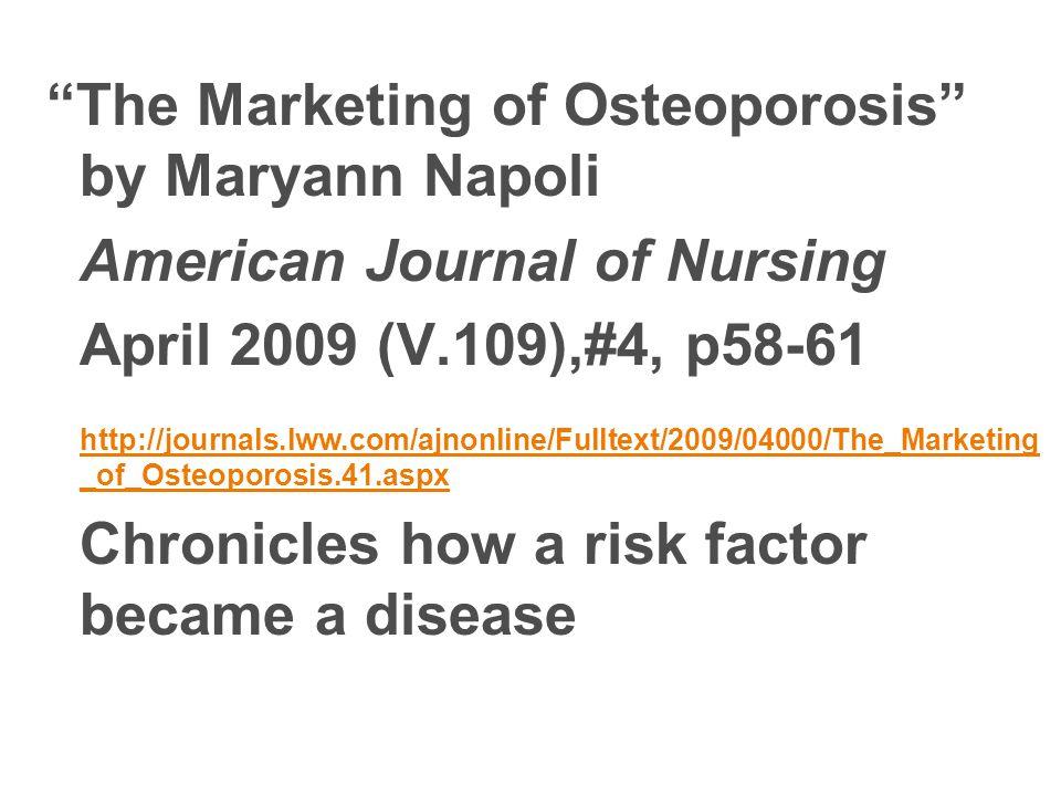 The Marketing of Osteoporosis by Maryann Napoli American Journal of Nursing April 2009 (V.109),#4, p58-61 http://journals.lww.com/ajnonline/Fulltext/2