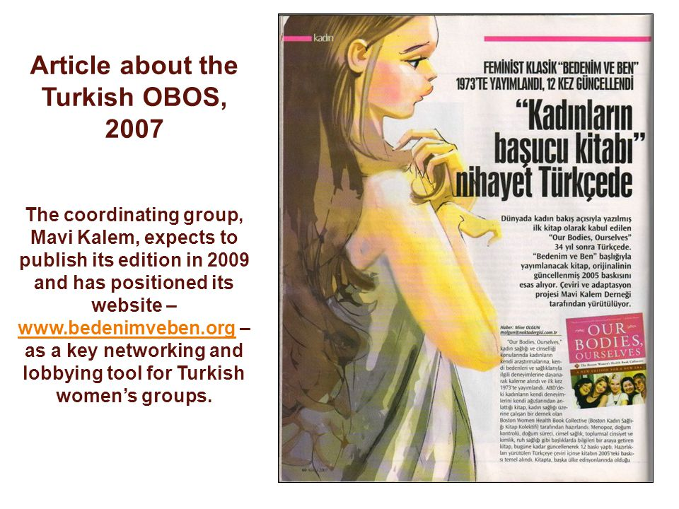 Article about the Turkish OBOS, 2007 The coordinating group, Mavi Kalem, expects to publish its edition in 2009 and has positioned its website – www.bedenimveben.org – as a key networking and lobbying tool for Turkish womens groups.