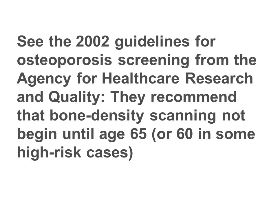 See the 2002 guidelines for osteoporosis screening from the Agency for Healthcare Research and Quality: They recommend that bone-density scanning not begin until age 65 (or 60 in some high-risk cases)