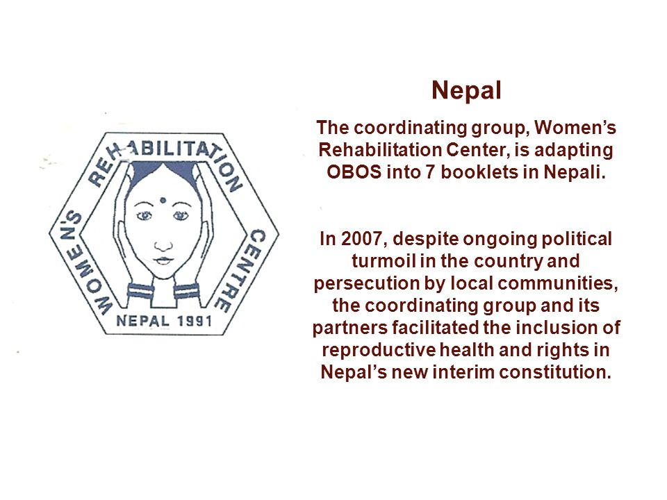 Nepal The coordinating group, Womens Rehabilitation Center, is adapting OBOS into 7 booklets in Nepali. In 2007, despite ongoing political turmoil in