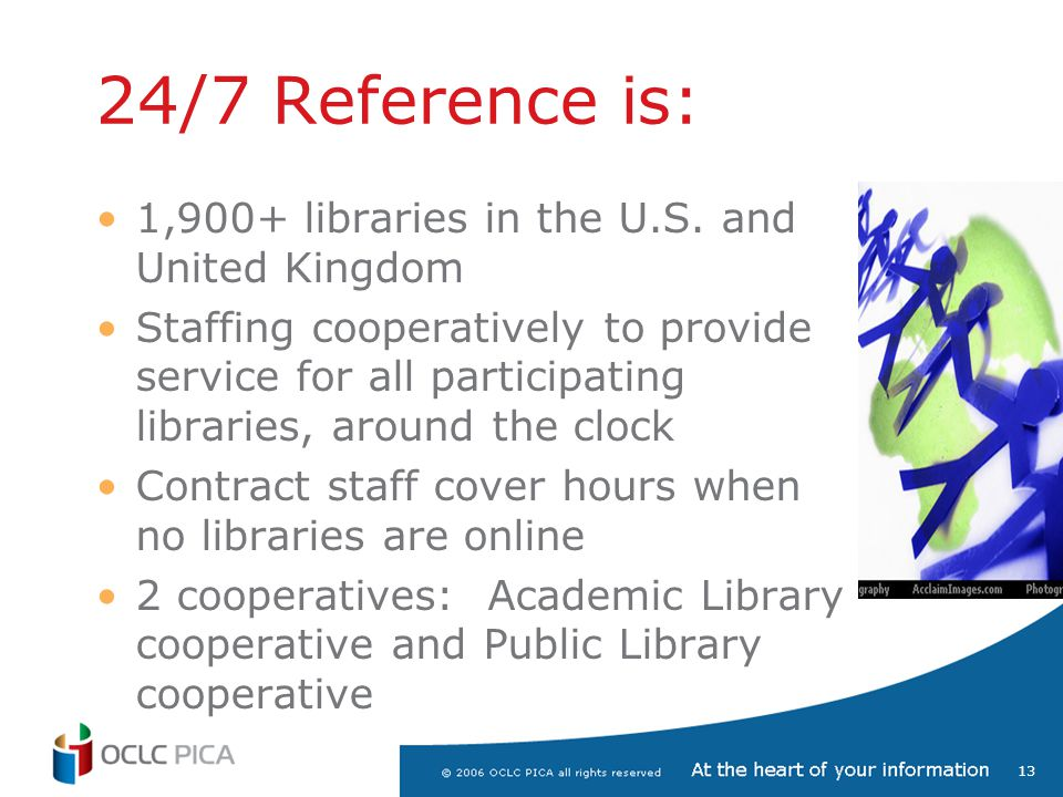 13 24/7 Reference is: 1,900+ libraries in the U.S. and United Kingdom Staffing cooperatively to provide service for all participating libraries, aroun