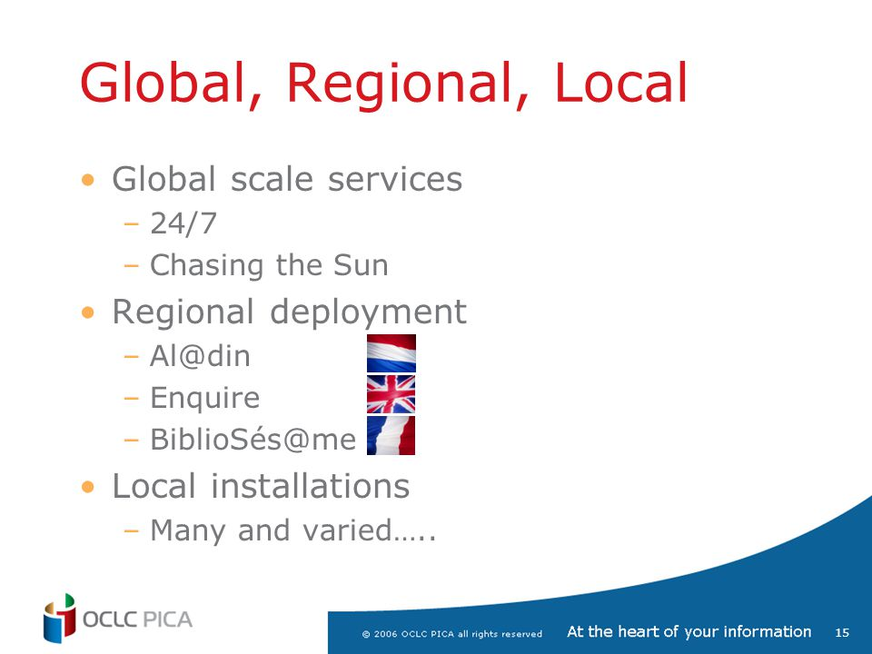 15 Global, Regional, Local Global scale services –24/7 –Chasing the Sun Regional deployment –Al@din –Enquire –BiblioSés@me Local installations –Many a