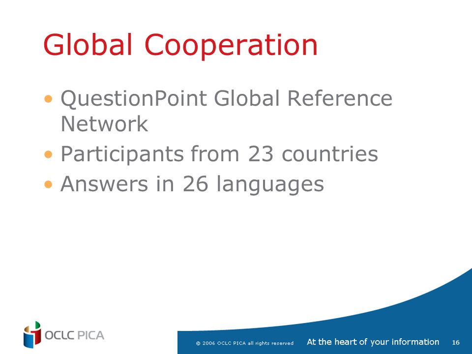 16 Global Cooperation QuestionPoint Global Reference Network Participants from 23 countries Answers in 26 languages