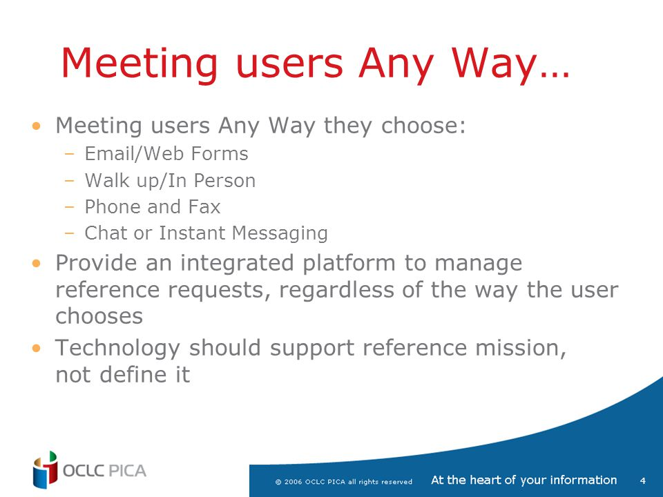 4 Meeting users Any Way… Meeting users Any Way they choose: –Email/Web Forms –Walk up/In Person –Phone and Fax –Chat or Instant Messaging Provide an i