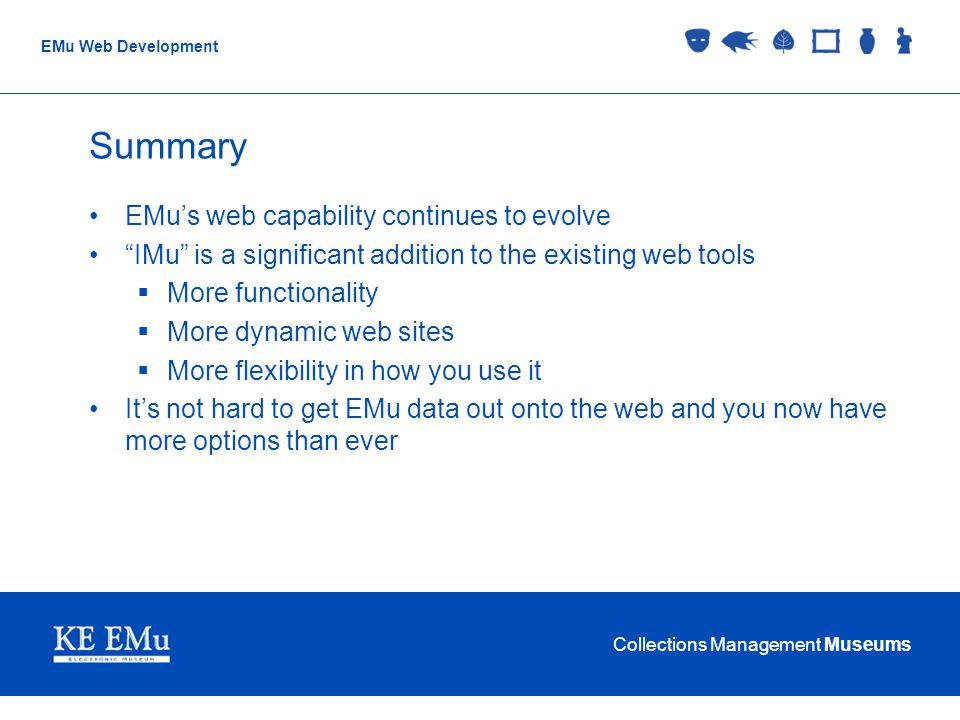 Collections Management Museums EMu Web Development Summary EMus web capability continues to evolve IMu is a significant addition to the existing web tools More functionality More dynamic web sites More flexibility in how you use it Its not hard to get EMu data out onto the web and you now have more options than ever