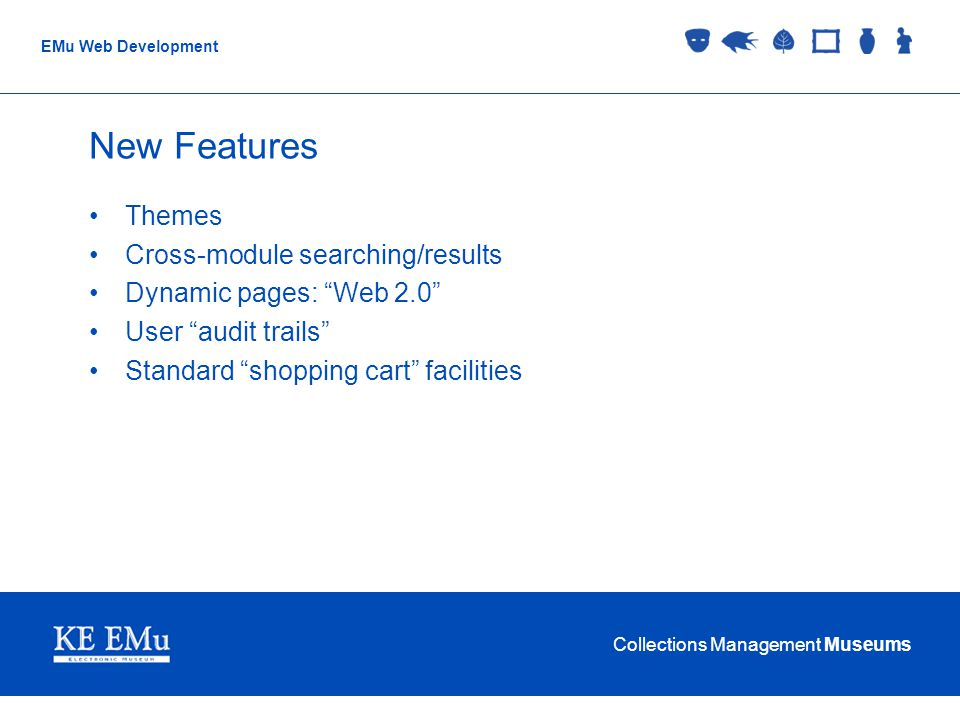Collections Management Museums EMu Web Development New Features Themes Cross-module searching/results Dynamic pages: Web 2.0 User audit trails Standard shopping cart facilities