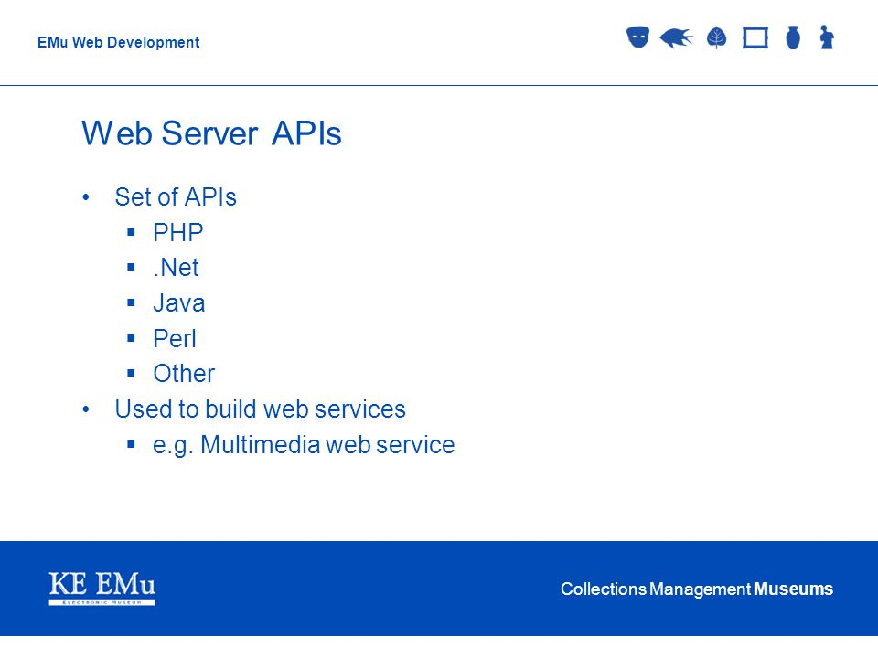 Collections Management Museums EMu Web Development Web Server APIs Set of APIs PHP.Net Java Perl Other Used to build web services e.g.