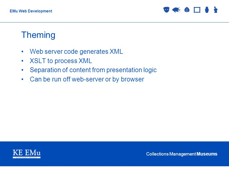 Collections Management Museums EMu Web Development Theming Web server code generates XML XSLT to process XML Separation of content from presentation logic Can be run off web-server or by browser