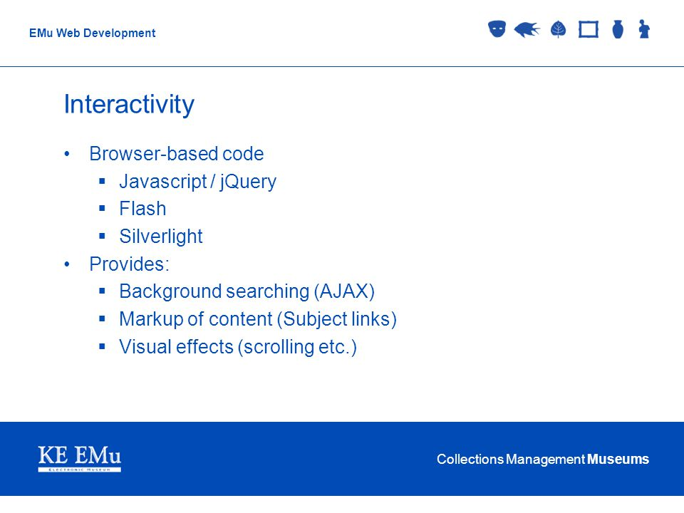 Collections Management Museums EMu Web Development Interactivity Browser-based code Javascript / jQuery Flash Silverlight Provides: Background searching (AJAX) Markup of content (Subject links) Visual effects (scrolling etc.)