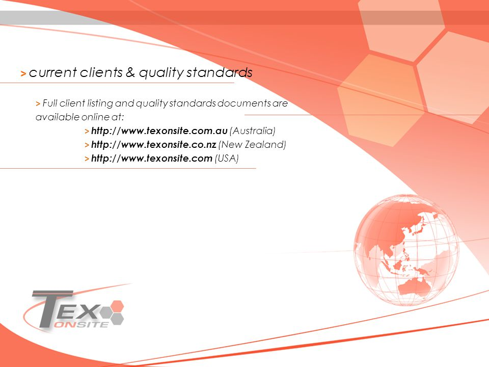 > current clients & quality standards > Full client listing and quality standards documents are available online at: > http://www.texonsite.com.au (Australia) > http://www.texonsite.co.nz (New Zealand) > http://www.texonsite.com (USA)