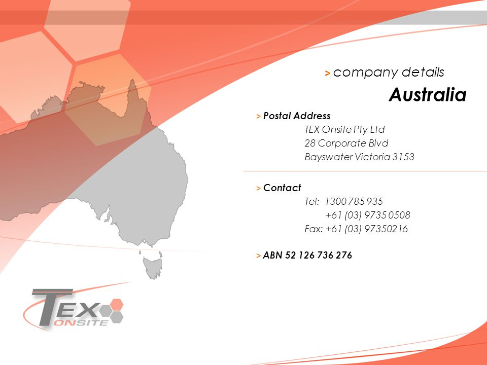 > company details > Postal Address TEX Onsite Pty Ltd 28 Corporate Blvd Bayswater Victoria 3153 Australia > Contact Tel: 1300 785 935 +61 (03) 9735 0508 Fax: +61 (03) 97350216 > ABN 52 126 736 276