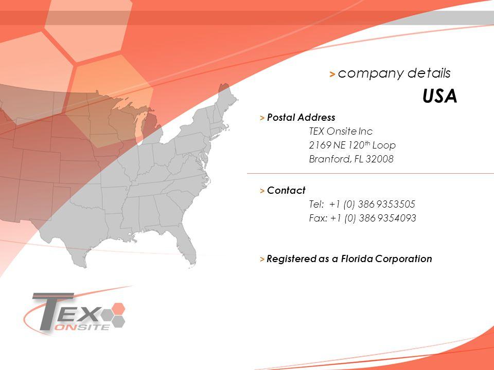> company details > Postal Address TEX Onsite Inc 2169 NE 120 th Loop Branford, FL 32008 USA > Contact Tel: +1 (0) 386 9353505 Fax: +1 (0) 386 9354093