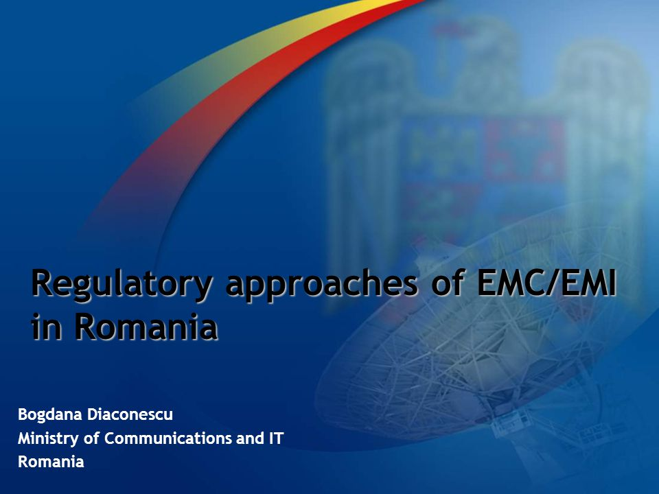 Regulatory approaches of EMC/EMI in Romania Bogdana Diaconescu Ministry of Communications and IT Romania