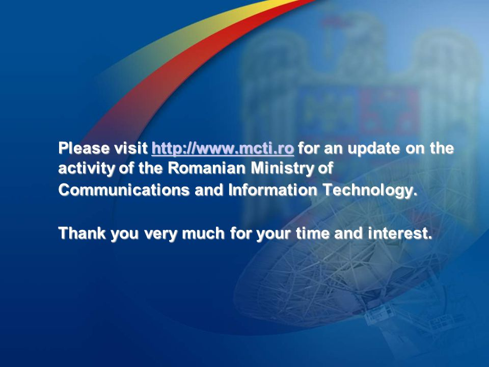 Please visit http://www.mcti.ro for an update on the activity of the Romanian Ministry of Communications and Information Technology.