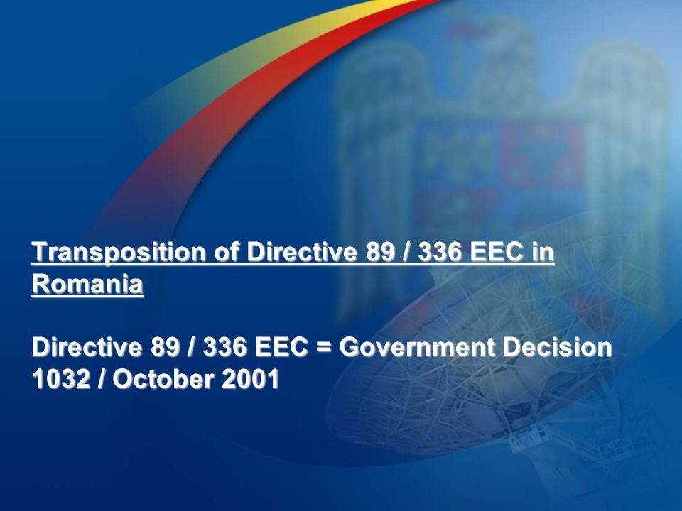 Transposition of Directive 89 / 336 EEC in Romania Directive 89 / 336 EEC = Government Decision 1032 / October 2001