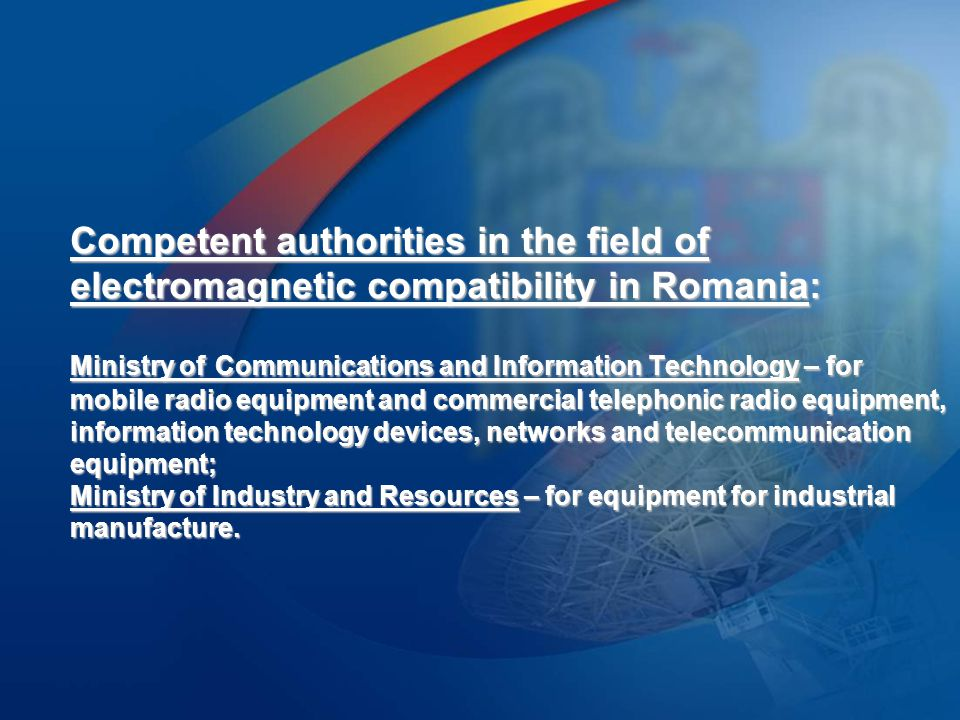 Competent authorities in the field of electromagnetic compatibility in Romania: Ministry of Communications and Information Technology – for mobile radio equipment and commercial telephonic radio equipment, information technology devices, networks and telecommunication equipment; Ministry of Industry and Resources – for equipment for industrial manufacture.