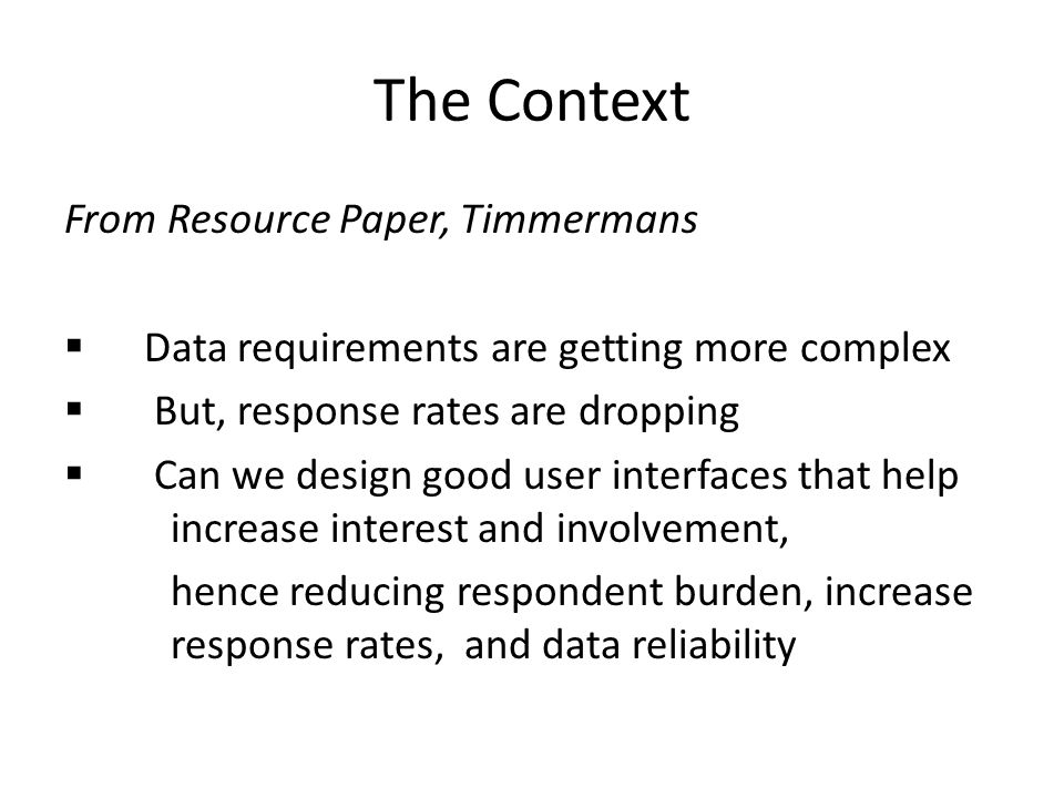 The Context From Resource Paper, Timmermans Data requirements are getting more complex But, response rates are dropping Can we design good user interfaces that help increase interest and involvement, hence reducing respondent burden, increase response rates, and data reliability
