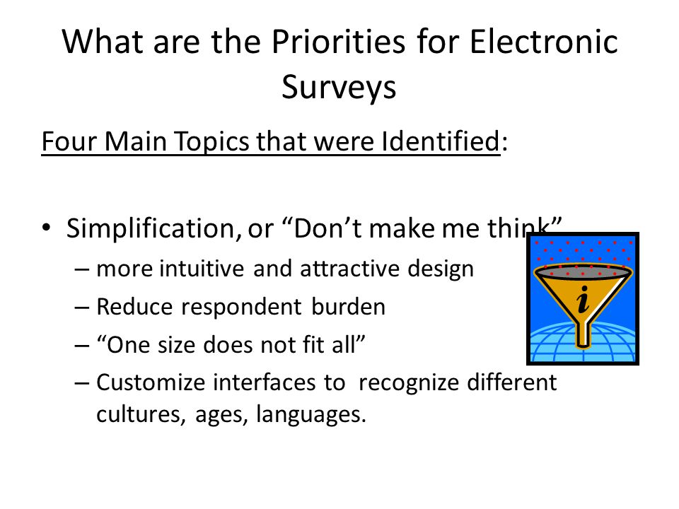 What are the Priorities for Electronic Surveys Four Main Topics that were Identified: Simplification, or Dont make me think – more intuitive and attractive design – Reduce respondent burden – One size does not fit all – Customize interfaces to recognize different cultures, ages, languages.