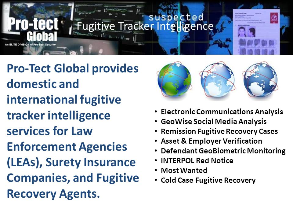 Pro-Tect Global provides domestic and international fugitive tracker intelligence services for Law Enforcement Agencies (LEAs), Surety Insurance Compa