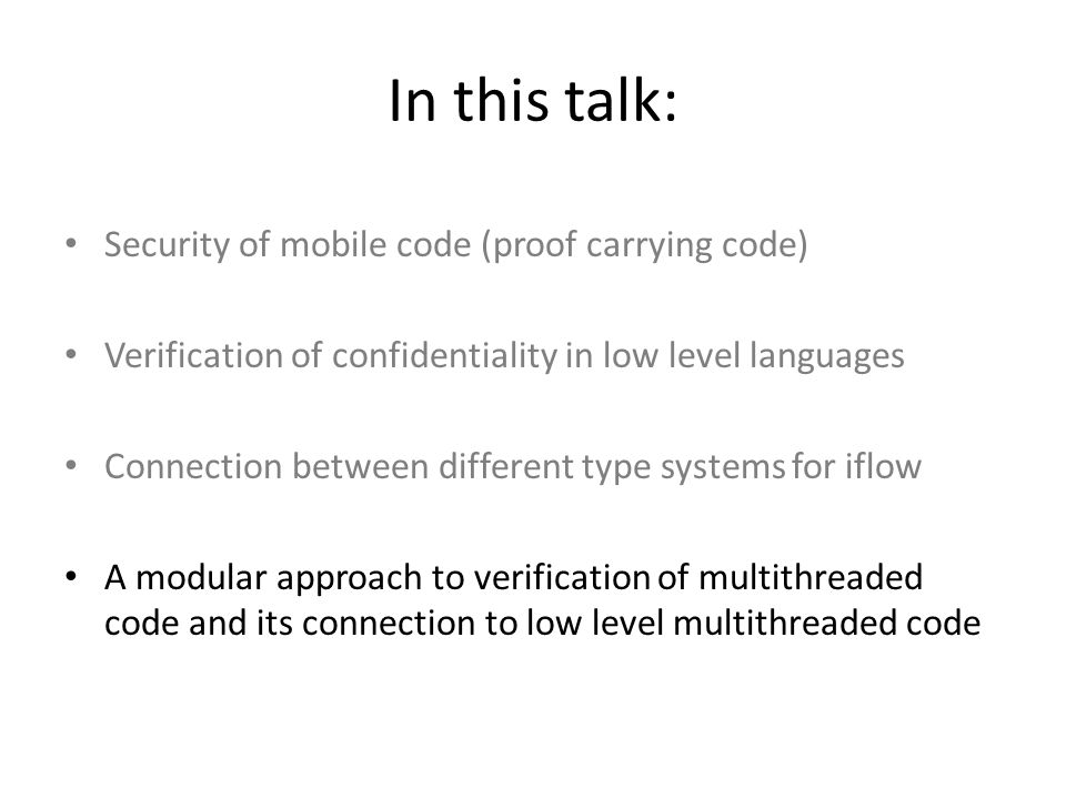 In this talk: Security of mobile code (proof carrying code) Verification of confidentiality in low level languages Connection between different type systems for iflow A modular approach to verification of multithreaded code and its connection to low level multithreaded code