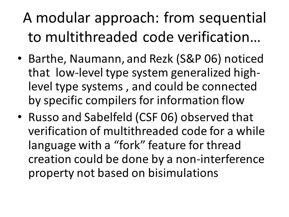 A modular approach: from sequential to multithreaded code verification… Barthe, Naumann, and Rezk (S&P 06) noticed that low-level type system generalized high- level type systems, and could be connected by specific compilers for information flow Russo and Sabelfeld (CSF 06) observed that verification of multithreaded code for a while language with a fork feature for thread creation could be done by a non-interference property not based on bisimulations