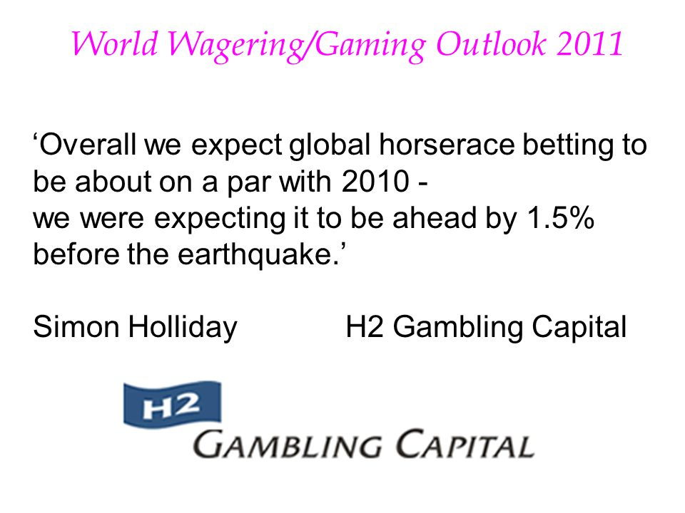 W orld Wagering/Gaming Outlook 2011 Overall we expect global horserace betting to be about on a par with we were expecting it to be ahead by 1.5% before the earthquake.