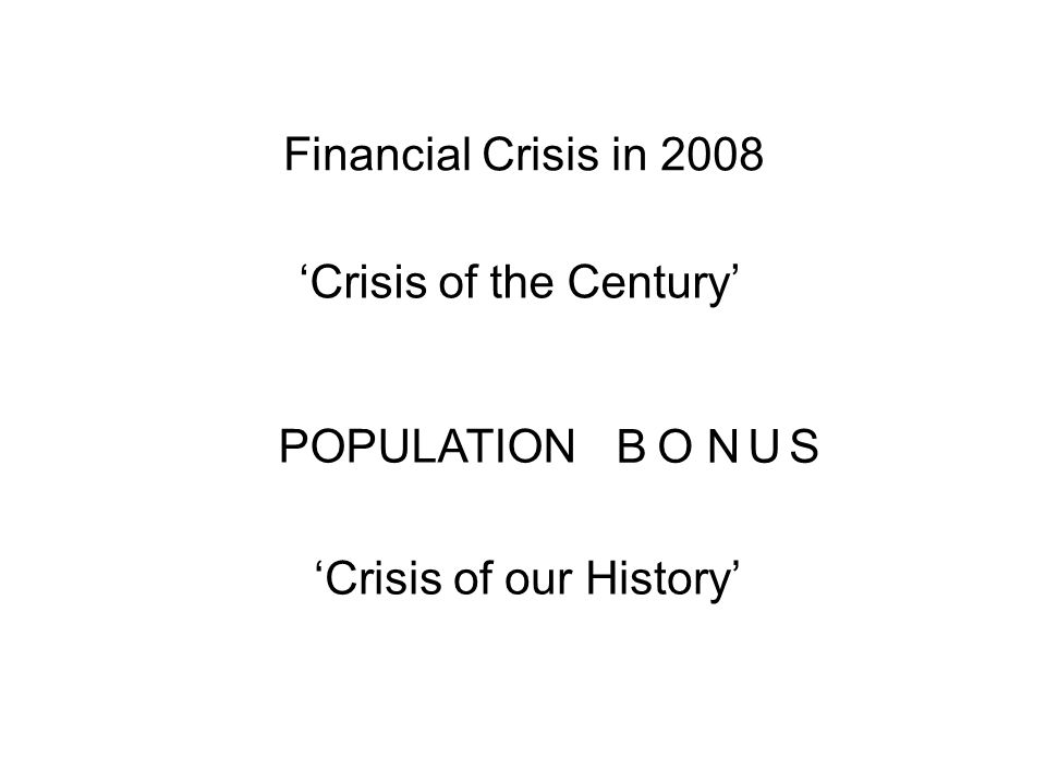 Financial Crisis in 2008 Crisis of the Century POPULATION Crisis of our History B ONUS