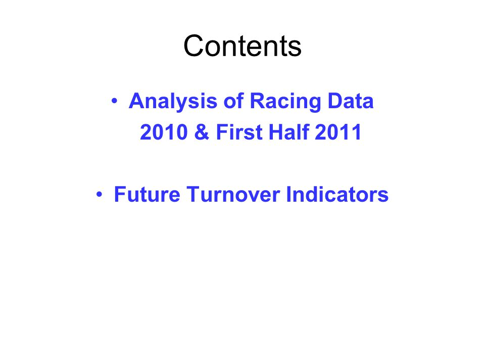 Contents Analysis of Racing Data 2010 & First Half 2011 Future Turnover Indicators