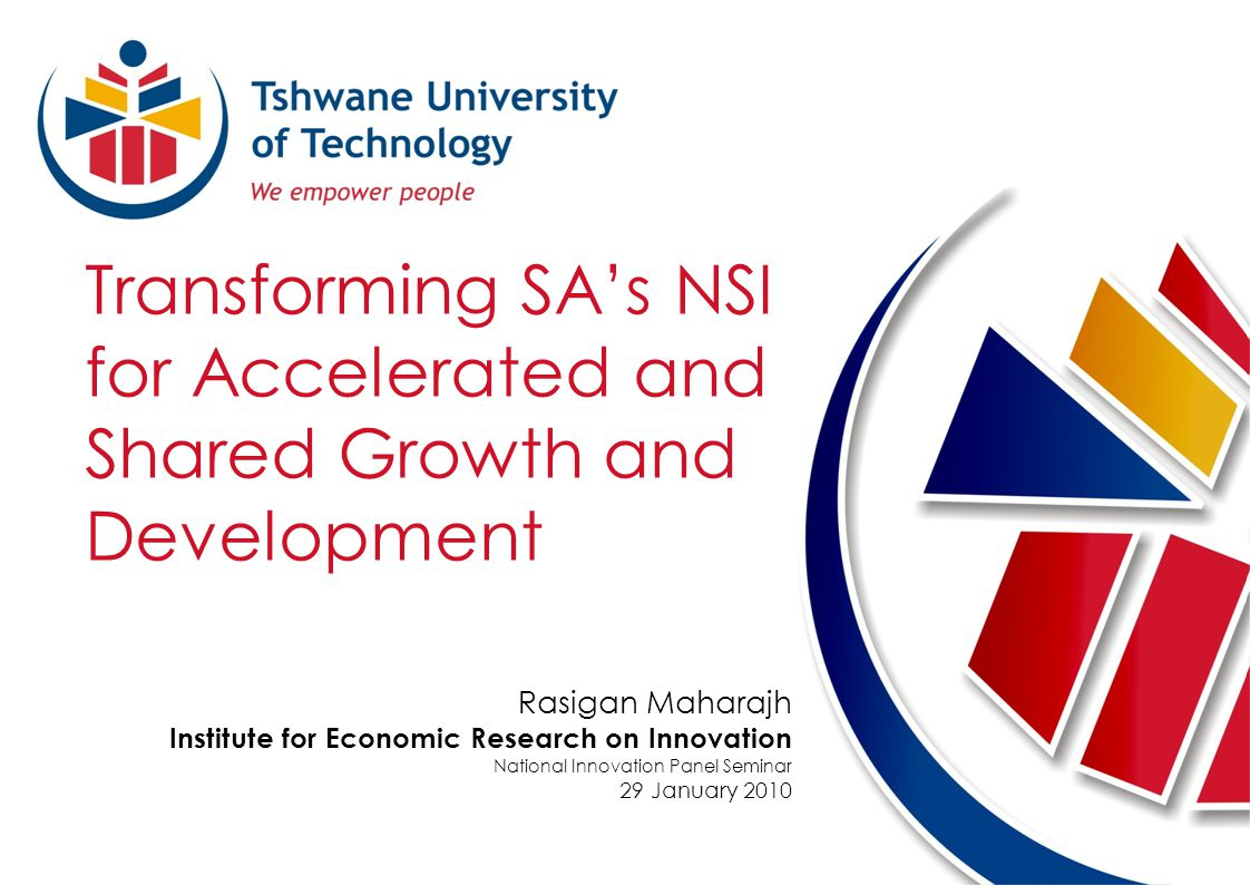 Transforming SAs NSI for Accelerated and Shared Growth and Development Rasigan Maharajh Institute for Economic Research on Innovation National Innovation Panel Seminar 29 January 2010