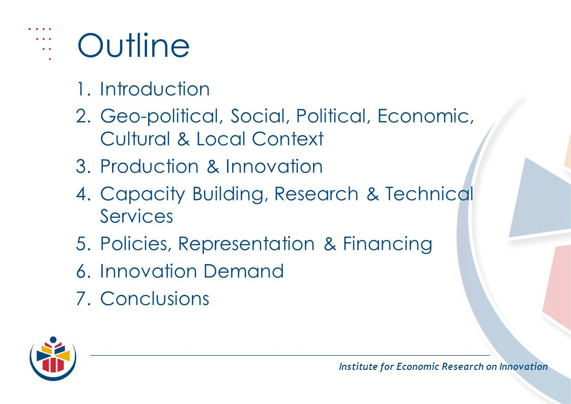 Outline Institute for Economic Research on Innovation 1.Introduction 2.Geo-political, Social, Political, Economic, Cultural & Local Context 3.Production & Innovation 4.Capacity Building, Research & Technical Services 5.Policies, Representation & Financing 6.Innovation Demand 7.Conclusions