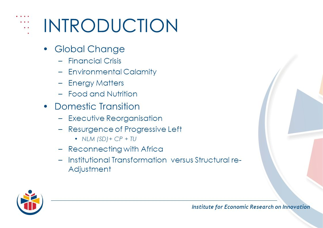 INTRODUCTION Institute for Economic Research on Innovation Global Change –Financial Crisis –Environmental Calamity –Energy Matters –Food and Nutrition Domestic Transition –Executive Reorganisation –Resurgence of Progressive Left NLM (SD)+ CP + TU –Reconnecting with Africa –Institutional Transformation versus Structural re- Adjustment