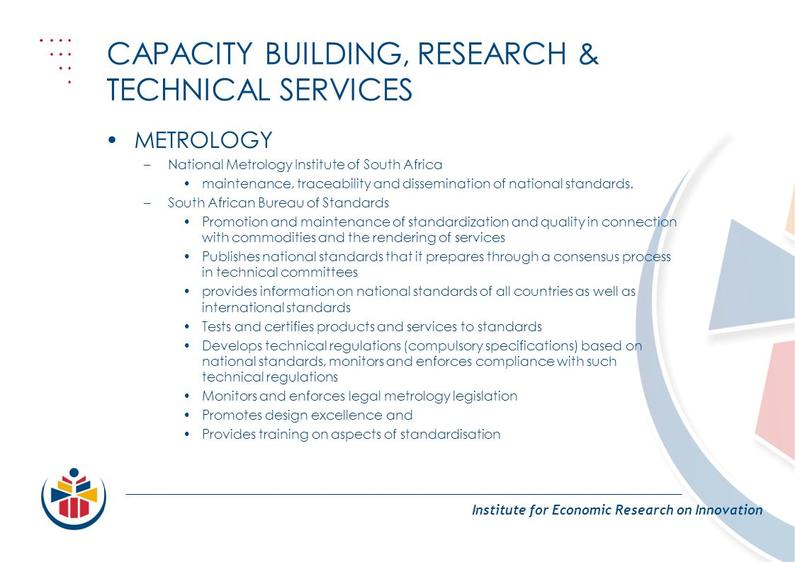 CAPACITY BUILDING, RESEARCH & TECHNICAL SERVICES Institute for Economic Research on Innovation METROLOGY –National Metrology Institute of South Africa maintenance, traceability and dissemination of national standards.