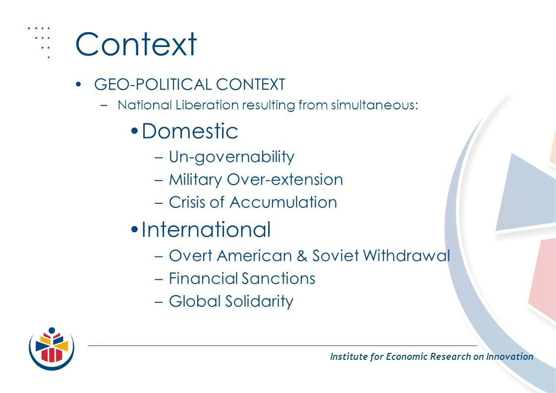 Context Institute for Economic Research on Innovation GEO-POLITICAL CONTEXT –National Liberation resulting from simultaneous: Domestic –Un-governability –Military Over-extension –Crisis of Accumulation International –Overt American & Soviet Withdrawal –Financial Sanctions –Global Solidarity