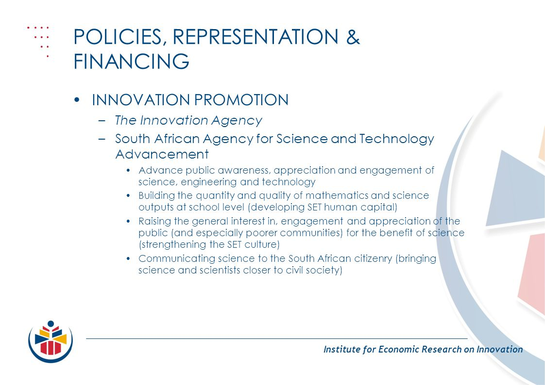 POLICIES, REPRESENTATION & FINANCING Institute for Economic Research on Innovation INNOVATION PROMOTION –The Innovation Agency –South African Agency f