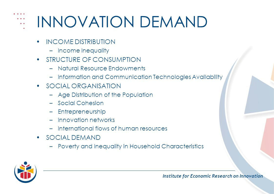 INNOVATION DEMAND Institute for Economic Research on Innovation INCOME DISTRIBUTION –Income Inequality STRUCTURE OF CONSUMPTION –Natural Resource Endowments –Information and Communication Technologies Availability SOCIAL ORGANISATION –Age Distribution of the Population –Social Cohesion –Entrepreneurship –Innovation networks –International flows of human resources SOCIAL DEMAND –Poverty and Inequality in Household Characteristics