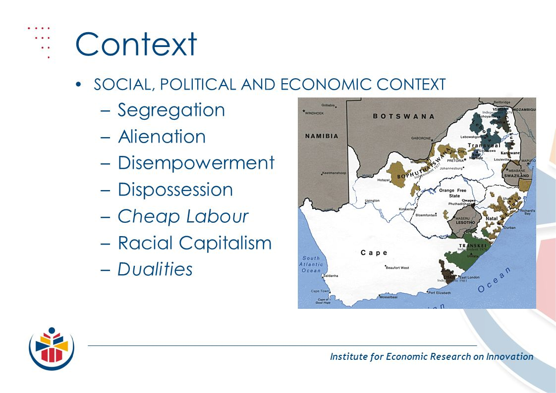 Context Institute for Economic Research on Innovation SOCIAL, POLITICAL AND ECONOMIC CONTEXT –Segregation –Alienation –Disempowerment –Dispossession –Cheap Labour –Racial Capitalism –Dualities