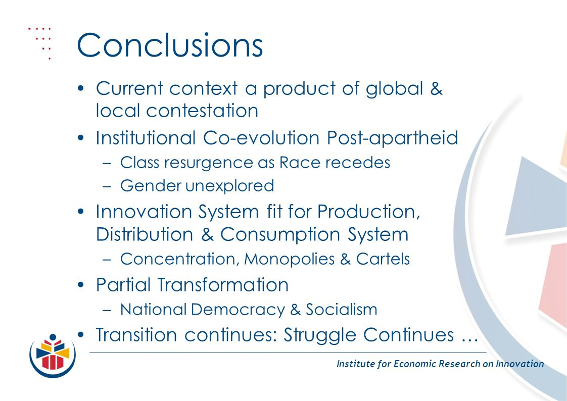 Conclusions Institute for Economic Research on Innovation Current context a product of global & local contestation Institutional Co-evolution Post-apartheid –Class resurgence as Race recedes –Gender unexplored Innovation System fit for Production, Distribution & Consumption System –Concentration, Monopolies & Cartels Partial Transformation –National Democracy & Socialism Transition continues: Struggle Continues …