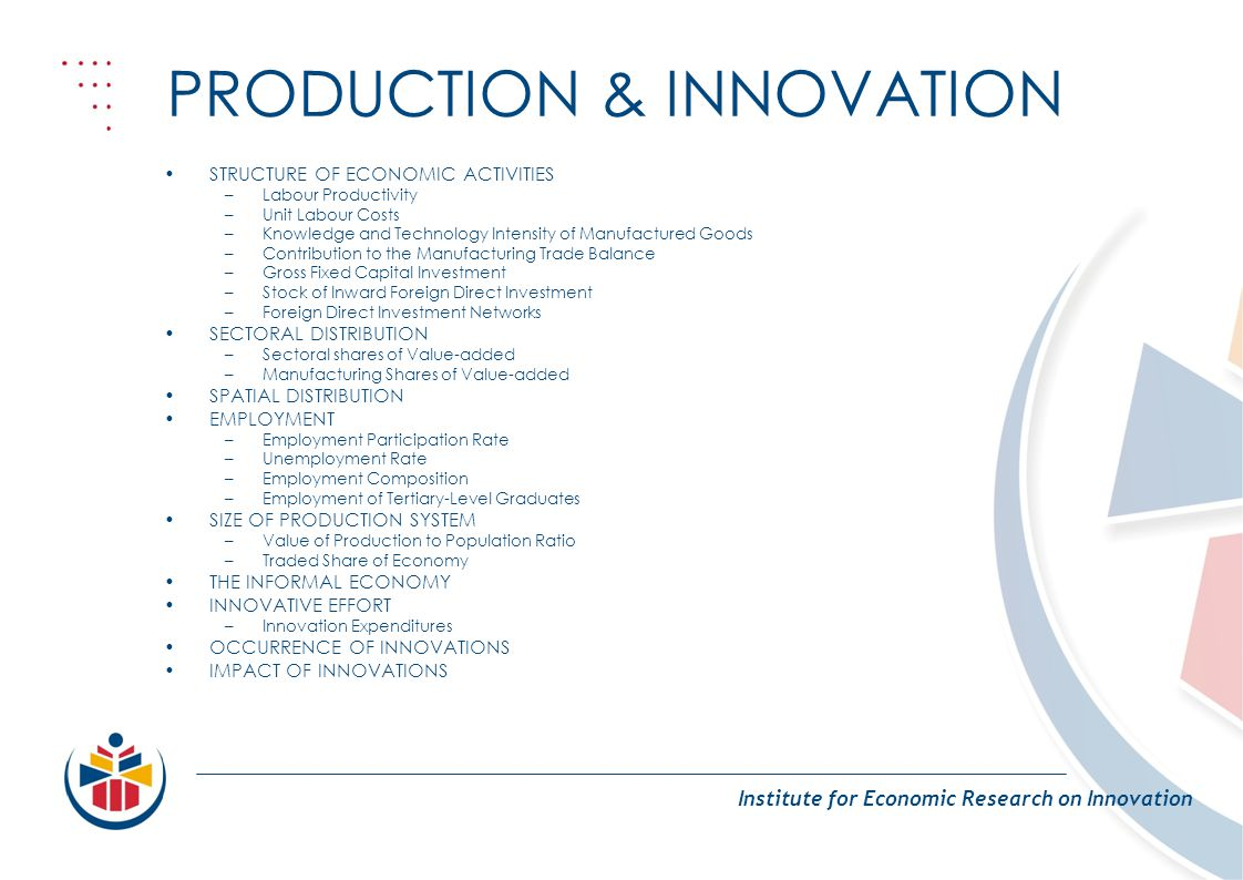 PRODUCTION & INNOVATION Institute for Economic Research on Innovation STRUCTURE OF ECONOMIC ACTIVITIES –Labour Productivity –Unit Labour Costs –Knowle