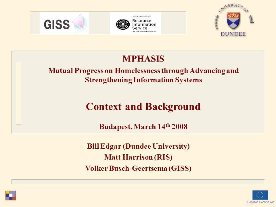 Bill Edgar (Dundee University) Matt Harrison (RIS) Volker Busch-Geertsema (GISS) European Commission MPHASIS Mutual Progress on Homelessness through Advancing and Strengthening Information Systems Context and Background Budapest, March 14 th 2008