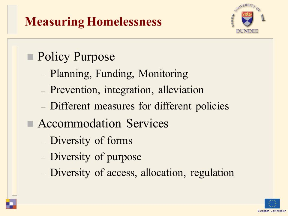 European Commission Measuring Homelessness Policy Purpose – Planning, Funding, Monitoring – Prevention, integration, alleviation – Different measures for different policies Accommodation Services – Diversity of forms – Diversity of purpose – Diversity of access, allocation, regulation