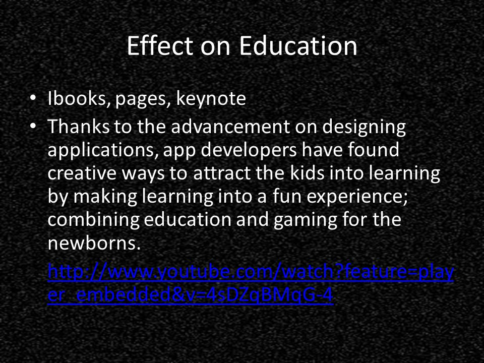 Effect on Education Ibooks, pages, keynote Thanks to the advancement on designing applications, app developers have found creative ways to attract the kids into learning by making learning into a fun experience; combining education and gaming for the newborns.