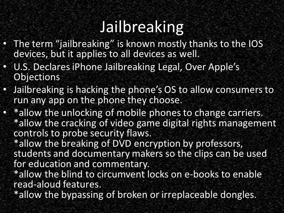 Jailbreaking The term jailbreaking is known mostly thanks to the IOS devices, but it applies to all devices as well.