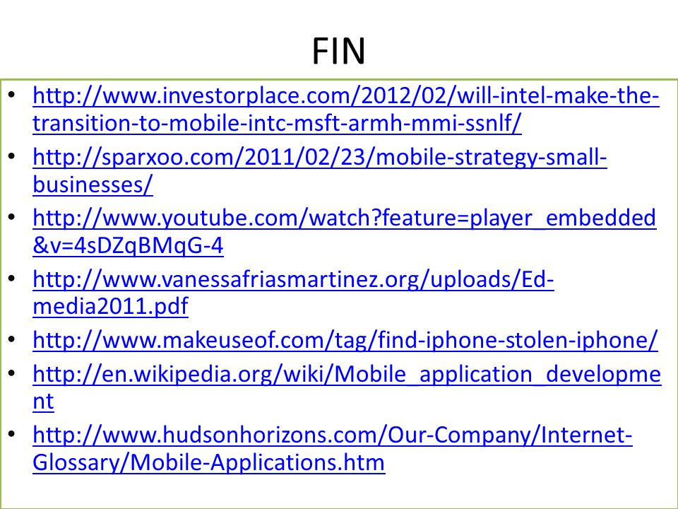 FIN http://www.investorplace.com/2012/02/will-intel-make-the- transition-to-mobile-intc-msft-armh-mmi-ssnlf/ http://www.investorplace.com/2012/02/will-intel-make-the- transition-to-mobile-intc-msft-armh-mmi-ssnlf/ http://sparxoo.com/2011/02/23/mobile-strategy-small- businesses/ http://sparxoo.com/2011/02/23/mobile-strategy-small- businesses/ http://www.youtube.com/watch?feature=player_embedded &v=4sDZqBMqG-4 http://www.youtube.com/watch?feature=player_embedded &v=4sDZqBMqG-4 http://www.vanessafriasmartinez.org/uploads/Ed- media2011.pdf http://www.vanessafriasmartinez.org/uploads/Ed- media2011.pdf http://www.makeuseof.com/tag/find-iphone-stolen-iphone/ http://en.wikipedia.org/wiki/Mobile_application_developme nt http://en.wikipedia.org/wiki/Mobile_application_developme nt http://www.hudsonhorizons.com/Our-Company/Internet- Glossary/Mobile-Applications.htm http://www.hudsonhorizons.com/Our-Company/Internet- Glossary/Mobile-Applications.htm