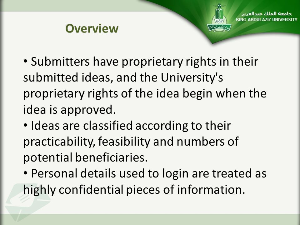 Overview Submitters have proprietary rights in their submitted ideas, and the University s proprietary rights of the idea begin when the idea is approved.