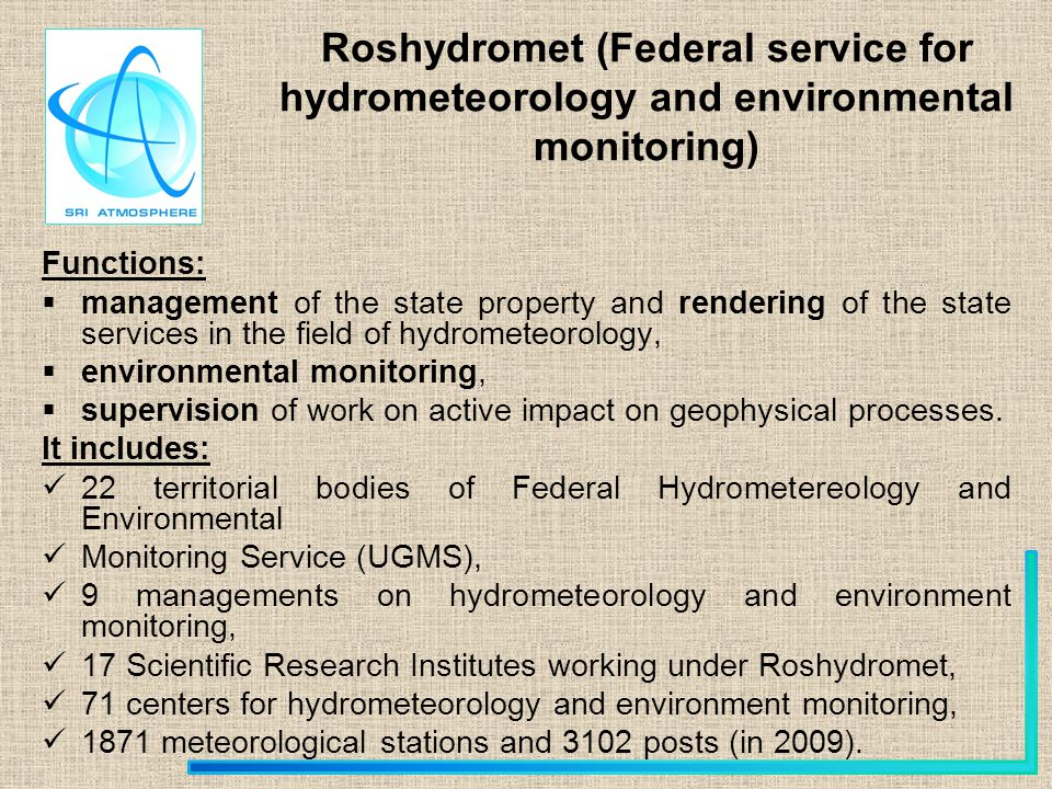 Roshydromet (Federal service for hydrometeorology and environmental monitoring) Functions: management of the state property and rendering of the state services in the field of hydrometeorology, environmental monitoring, supervision of work on active impact on geophysical processes.