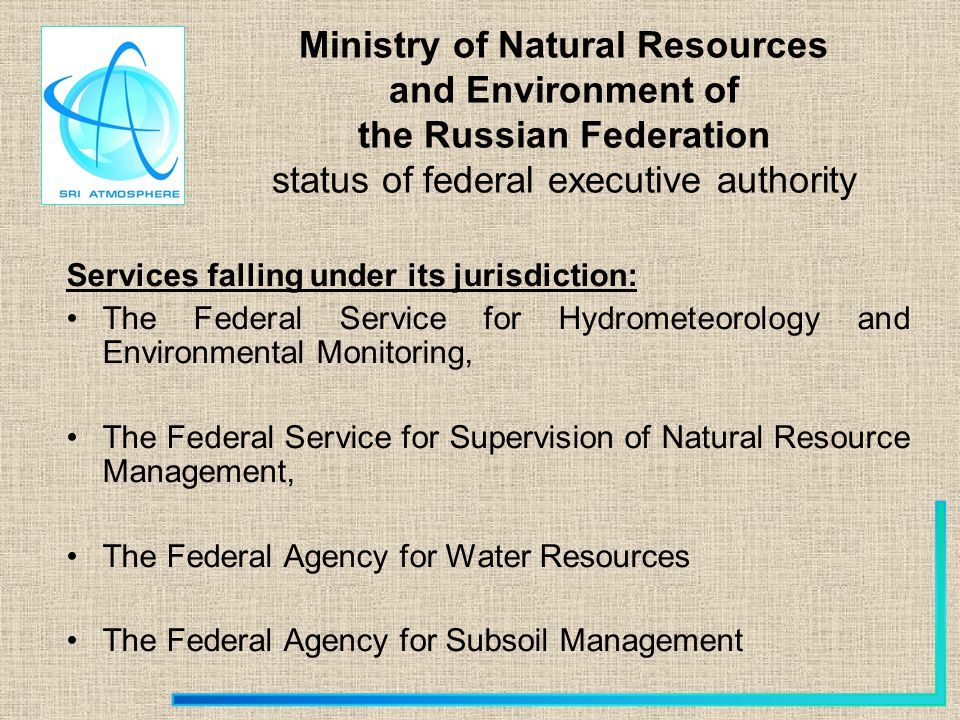 Ministry of Natural Resources and Environment of the Russian Federation status of federal executive authority Services falling under its jurisdiction: The Federal Service for Hydrometeorology and Environmental Monitoring, The Federal Service for Supervision of Natural Resource Management, The Federal Agency for Water Resources The Federal Agency for Subsoil Management