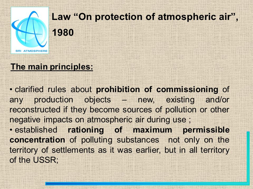 Law On protection of atmospheric air, The main principles: 1980 clarified rules about prohibition of commissioning of any production objects – new, existing and/or reconstructed if they become sources of pollution or other negative impacts on atmospheric air during use ; established rationing of maximum permissible concentration of polluting substances not only on the territory of settlements as it was earlier, but in all territory of the USSR;