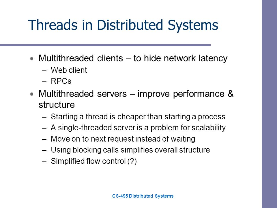 CS-495 Distributed Systems Threads in Distributed Systems Multithreaded clients – to hide network latency –Web client –RPCs Multithreaded servers – improve performance & structure –Starting a thread is cheaper than starting a process –A single-threaded server is a problem for scalability –Move on to next request instead of waiting –Using blocking calls simplifies overall structure –Simplified flow control (?)