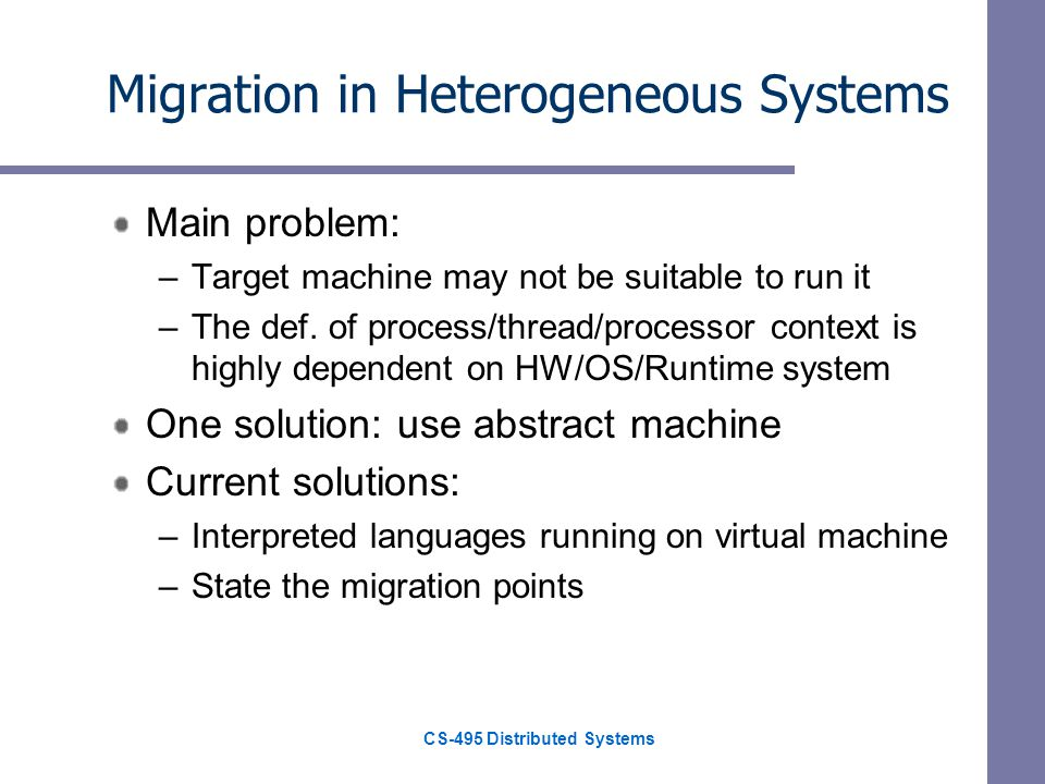 CS-495 Distributed Systems Migration in Heterogeneous Systems Main problem: –Target machine may not be suitable to run it –The def.