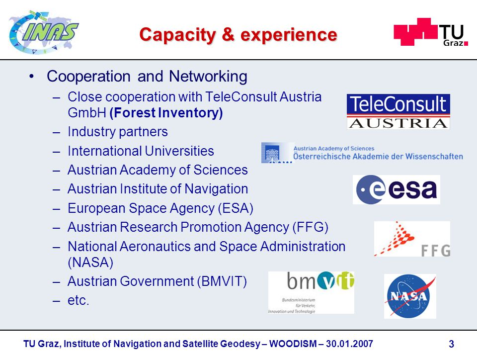 Cooperation and Networking –Close cooperation with TeleConsult Austria GmbH (Forest Inventory) –Industry partners –International Universities –Austrian Academy of Sciences –Austrian Institute of Navigation –European Space Agency (ESA) –Austrian Research Promotion Agency (FFG) –National Aeronautics and Space Administration (NASA) –Austrian Government (BMVIT) –etc.